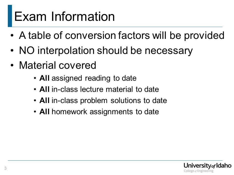 Exam Information A table of conversion factors will be provided NO interpolation should be necessary Material covered All assigned reading to date All in-class lecture material to date All in-class problem solutions to date All homework assignments to date 3