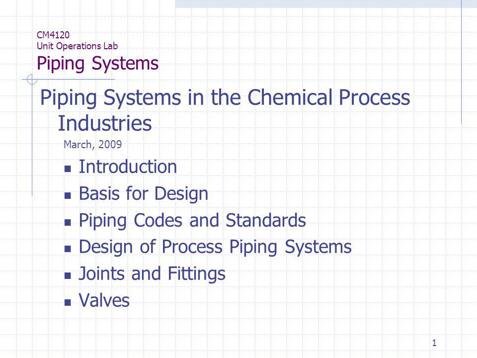 1 CM4120 Unit Operations Lab Piping Systems Piping Systems in the Chemical Process Industries March, 2009 Introduction Basis for Design Piping Codes a