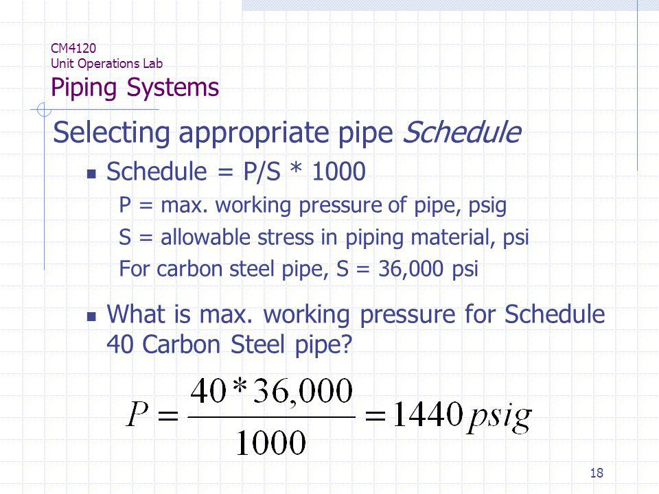 18 CM4120 Unit Operations Lab Piping Systems Selecting appropriate pipe Schedule Schedule = P/S * 1000 P = max. working pressure of pipe, psig S = all