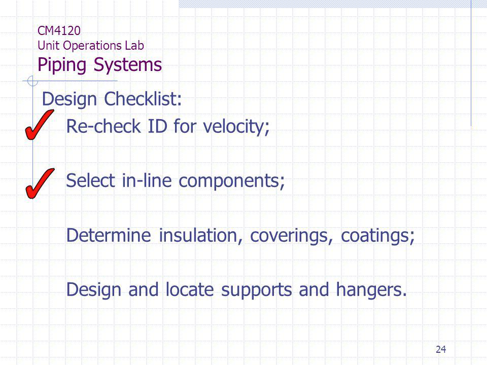 24 CM4120 Unit Operations Lab Piping Systems Design Checklist: Re-check ID for velocity; Select in-line components; Determine insulation, coverings, c