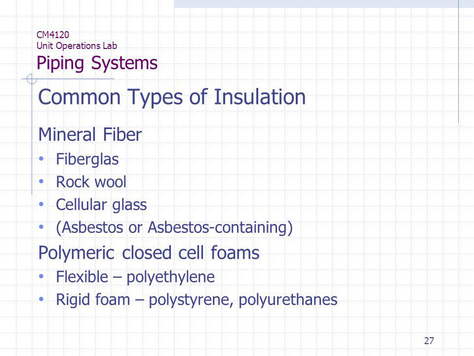 27 CM4120 Unit Operations Lab Piping Systems Common Types of Insulation Mineral Fiber Fiberglas Rock wool Cellular glass (Asbestos or Asbestos-contain