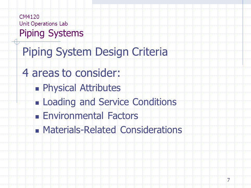 7 CM4120 Unit Operations Lab Piping Systems Piping System Design Criteria 4 areas to consider: Physical Attributes Loading and Service Conditions Envi