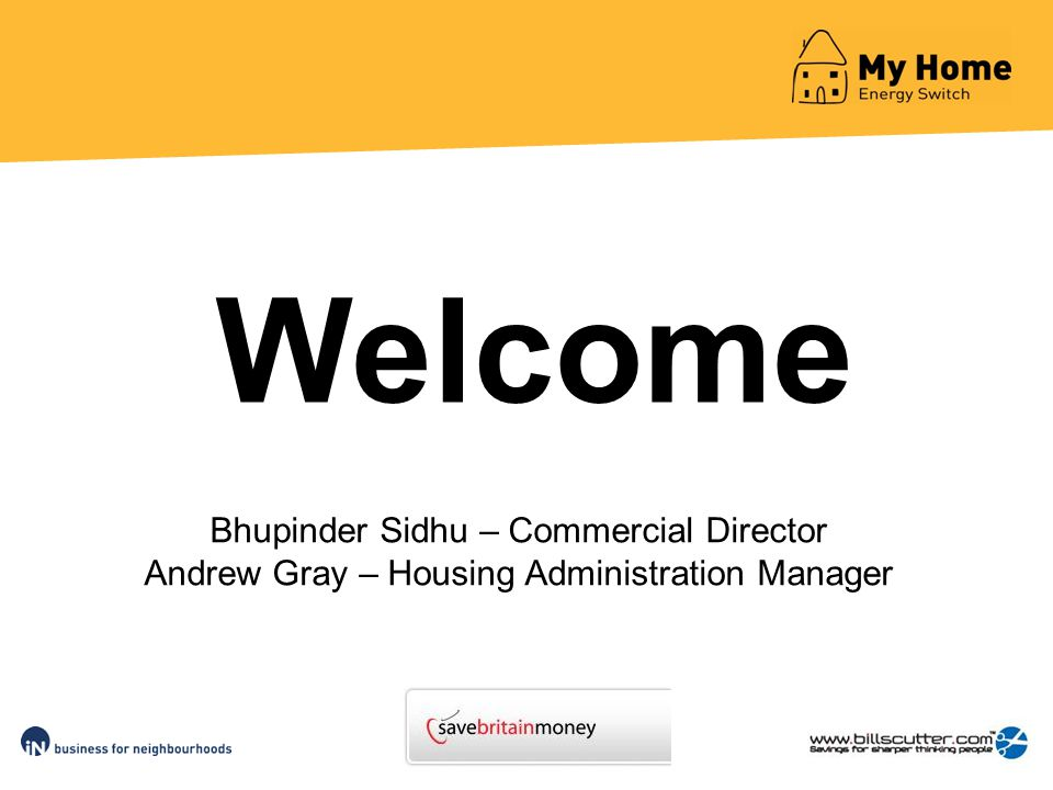 Bhupinder Sidhu – Commercial Director Andrew Gray – Housing Administration Manager Welcome
