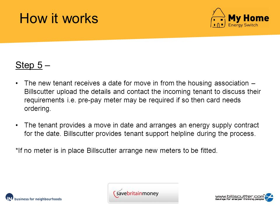 How it works Step 5 – The new tenant receives a date for move in from the housing association – Billscutter upload the details and contact the incoming tenant to discuss their requirements i.e.