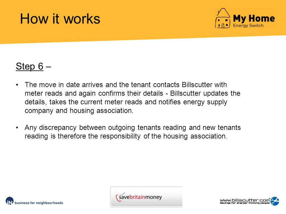 How it works Step 6 – The move in date arrives and the tenant contacts Billscutter with meter reads and again confirms their details - Billscutter updates the details, takes the current meter reads and notifies energy supply company and housing association.
