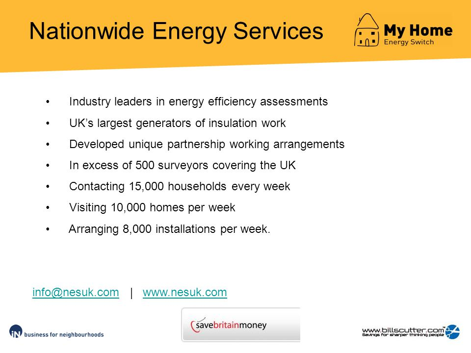 Nationwide Energy Services Industry leaders in energy efficiency assessments UKs largest generators of insulation work Developed unique partnership working arrangements In excess of 500 surveyors covering the UK Contacting 15,000 households every week Visiting 10,000 homes per week Arranging 8,000 installations per week.