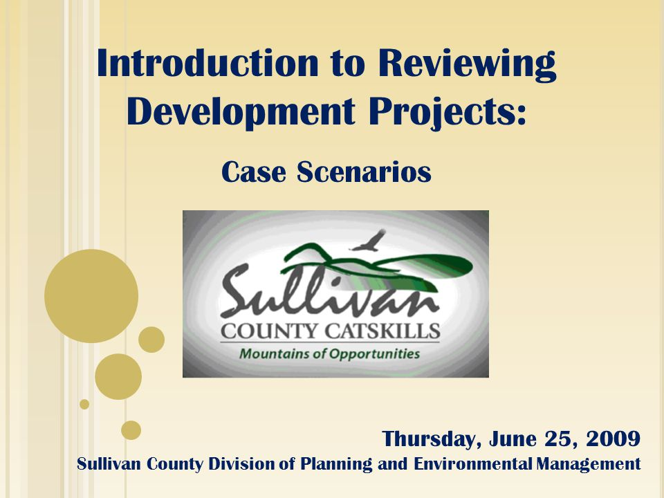 Introduction to Reviewing Development Projects: Case Scenarios Thursday, June 25, 2009 Sullivan County Division of Planning and Environmental Management