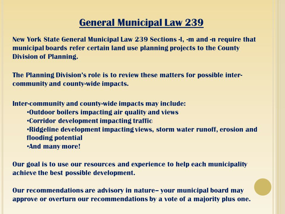 General Municipal Law 239 New York State General Municipal Law 239 Sections -l, -m and -n require that municipal boards refer certain land use planning projects to the County Division of Planning.