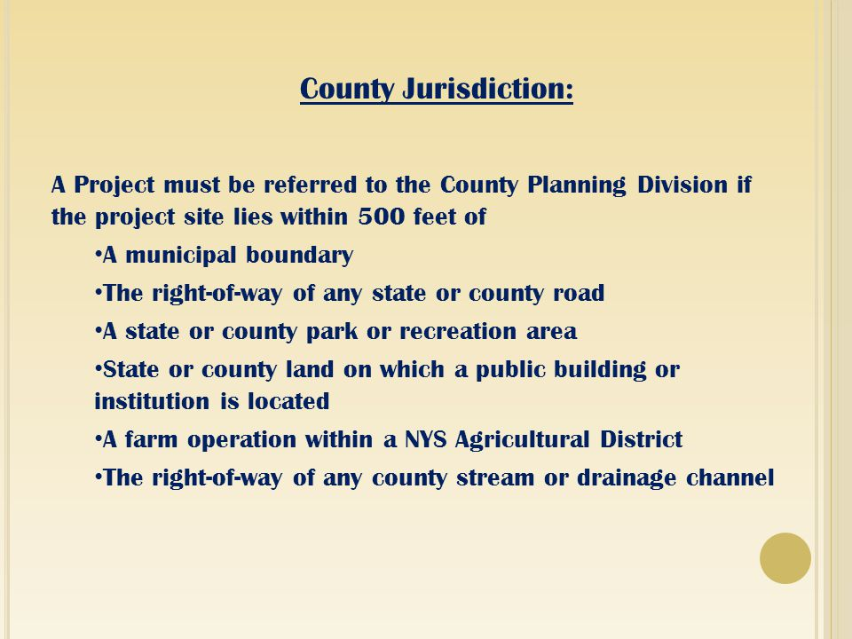 County Jurisdiction: A Project must be referred to the County Planning Division if the project site lies within 500 feet of A municipal boundary The right-of-way of any state or county road A state or county park or recreation area State or county land on which a public building or institution is located A farm operation within a NYS Agricultural District The right-of-way of any county stream or drainage channel