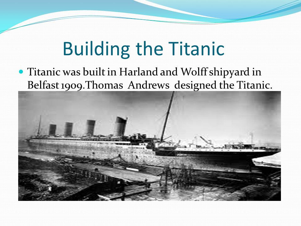 Building the Titanic Titanic was built in Harland and Wolff shipyard in Belfast 1909.Thomas Andrews designed the Titanic.