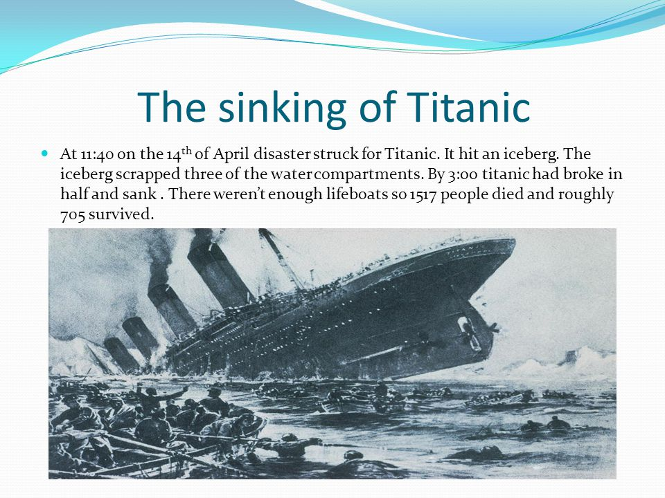 The sinking of Titanic At 11:40 on the 14 th of April disaster struck for Titanic.