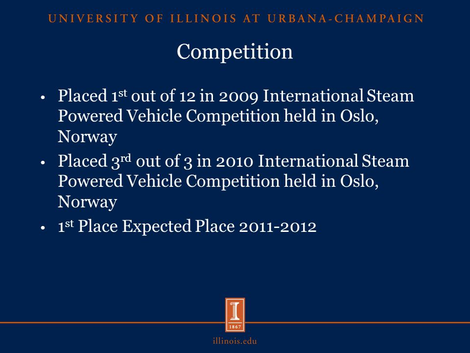 Competition Placed 1 st out of 12 in 2009 International Steam Powered Vehicle Competition held in Oslo, Norway Placed 3 rd out of 3 in 2010 International Steam Powered Vehicle Competition held in Oslo, Norway 1 st Place Expected Place