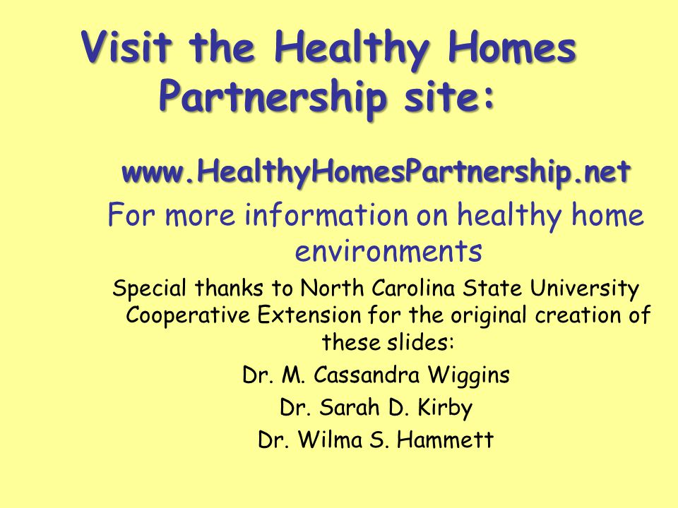 Visit the Healthy Homes Partnership site: www.HealthyHomesPartnership.net For more information on healthy home environments Special thanks to North Carolina State University Cooperative Extension for the original creation of these slides: Dr.