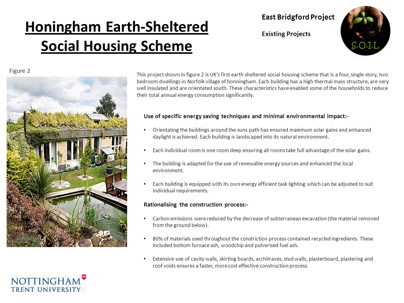 Honingham Earth-Sheltered Social Housing Scheme East Bridgford Project Existing Projects This project shown in figure 2 is UKs first earth sheltered social housing scheme that is a four, single story, two bedroom dwellings in Norfolk village of honningham.