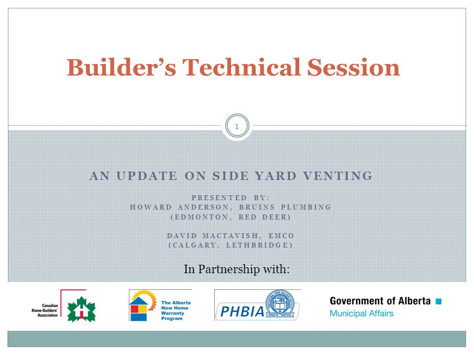 AN UPDATE ON SIDE YARD VENTING PRESENTED BY: HOWARD ANDERSON, BRUINS PLUMBING (EDMONTON, RED DEER) DAVID MACTAVISH, EMCO (CALGARY, LETHBRIDGE) Builders Technical Session 1 In Partnership with: