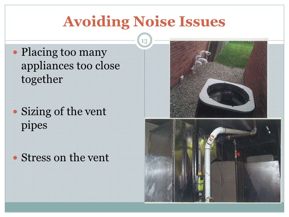 Avoiding Noise Issues 13 Placing too many appliances too close together Sizing of the vent pipes Stress on the vent