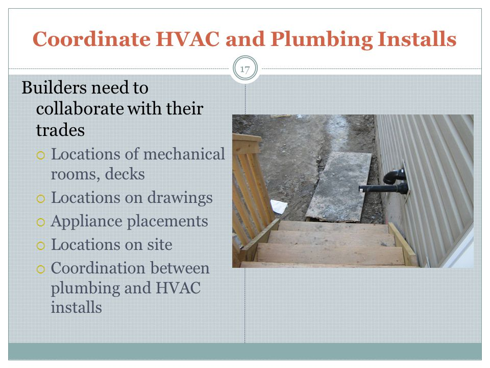 Coordinate HVAC and Plumbing Installs 17 Builders need to collaborate with their trades Locations of mechanical rooms, decks Locations on drawings Appliance placements Locations on site Coordination between plumbing and HVAC installs