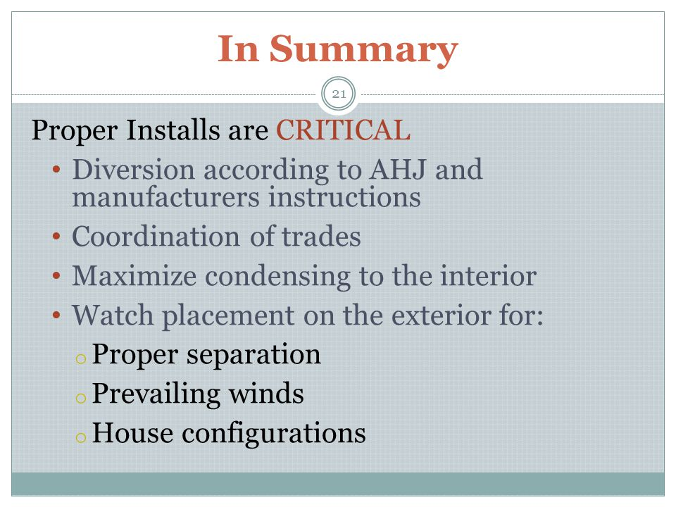 In Summary Proper Installs are CRITICAL Diversion according to AHJ and manufacturers instructions Coordination of trades Maximize condensing to the interior Watch placement on the exterior for: o Proper separation o Prevailing winds o House configurations 21