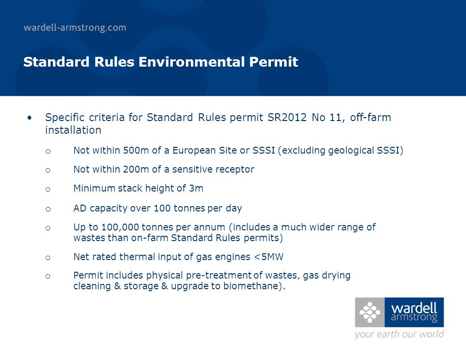 Standard Rules Environmental Permit Specific criteria for Standard Rules permit SR2012 No 11, off-farm installation o Not within 500m of a European Site or SSSI (excluding geological SSSI) o Not within 200m of a sensitive receptor o Minimum stack height of 3m o AD capacity over 100 tonnes per day o Up to 100,000 tonnes per annum (includes a much wider range of wastes than on-farm Standard Rules permits) o Net rated thermal input of gas engines <5MW o Permit includes physical pre-treatment of wastes, gas drying cleaning & storage & upgrade to biomethane).