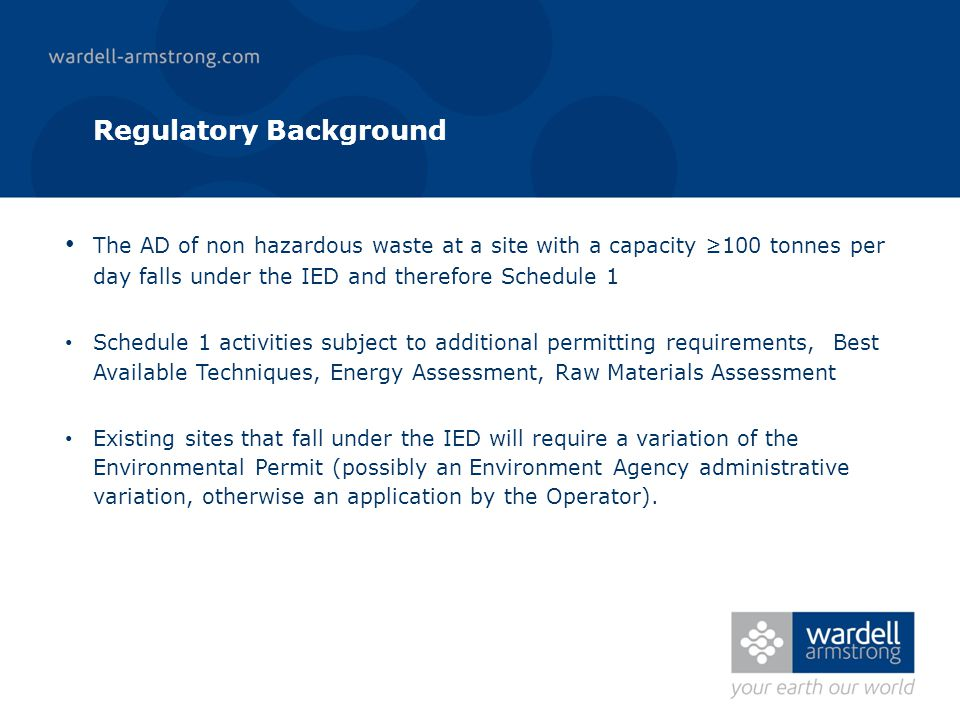 Regulatory Background The AD of non hazardous waste at a site with a capacity 100 tonnes per day falls under the IED and therefore Schedule 1 Schedule 1 activities subject to additional permitting requirements, Best Available Techniques, Energy Assessment, Raw Materials Assessment Existing sites that fall under the IED will require a variation of the Environmental Permit (possibly an Environment Agency administrative variation, otherwise an application by the Operator).