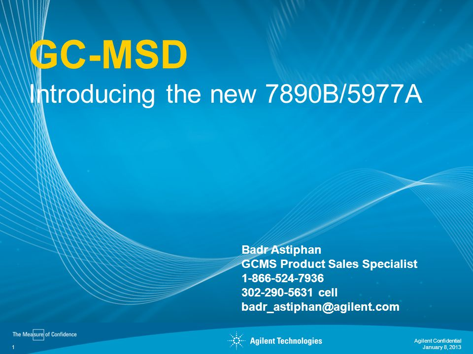 1 GC-MSD Introducing the new 7890B/5977A January 8, 2013 Agilent Confidential Badr Astiphan GCMS Product Sales Specialist 1-866-524-7936 302-290-5631