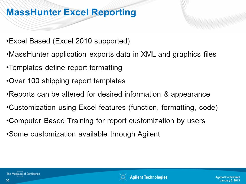 January 8, 2013 Agilent Confidential 35 MassHunter Excel Reporting Excel Based (Excel 2010 supported) MassHunter application exports data in XML and g