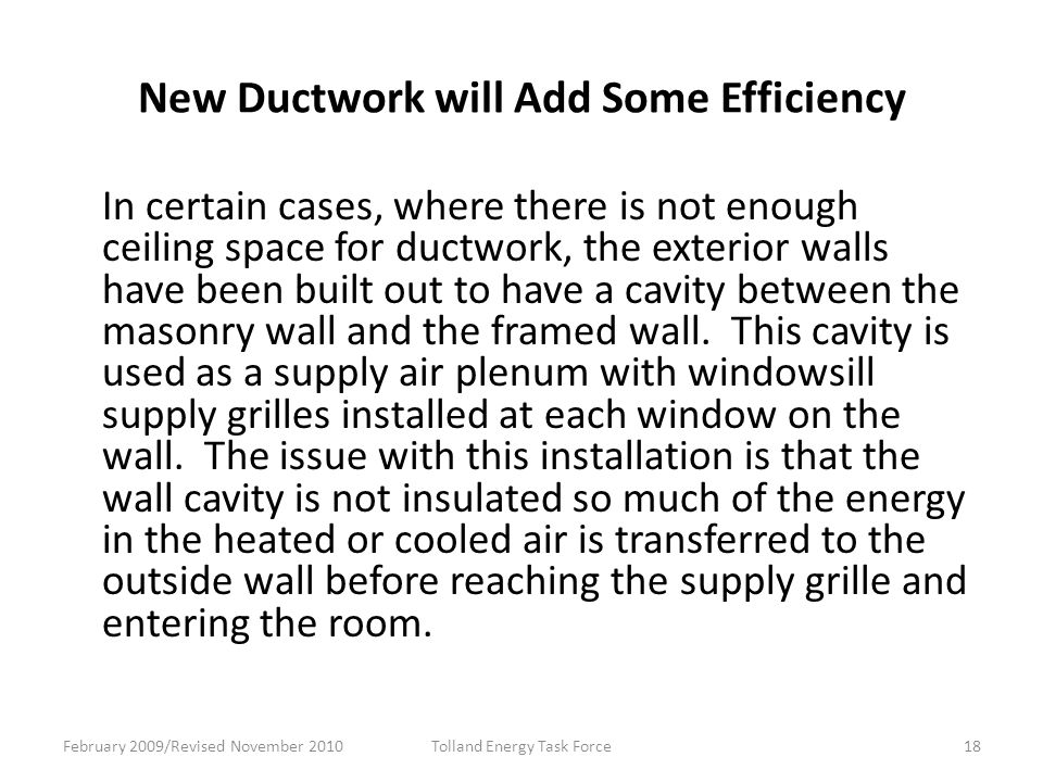 New Ductwork will Add Some Efficiency In certain cases, where there is not enough ceiling space for ductwork, the exterior walls have been built out to have a cavity between the masonry wall and the framed wall.