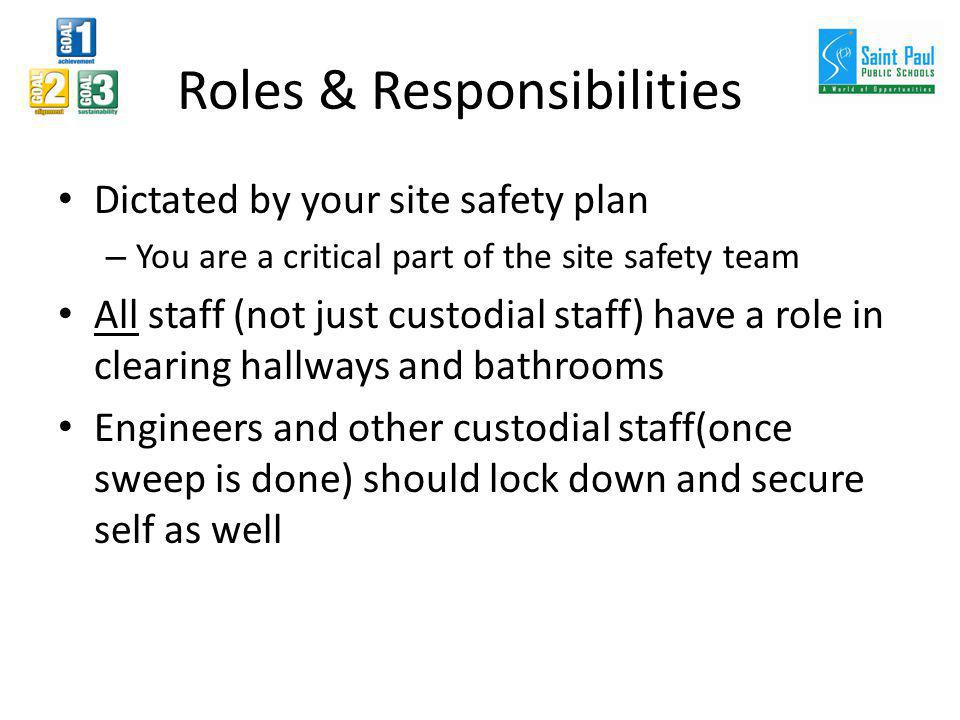 Roles & Responsibilities Dictated by your site safety plan – You are a critical part of the site safety team All staff (not just custodial staff) have a role in clearing hallways and bathrooms Engineers and other custodial staff(once sweep is done) should lock down and secure self as well