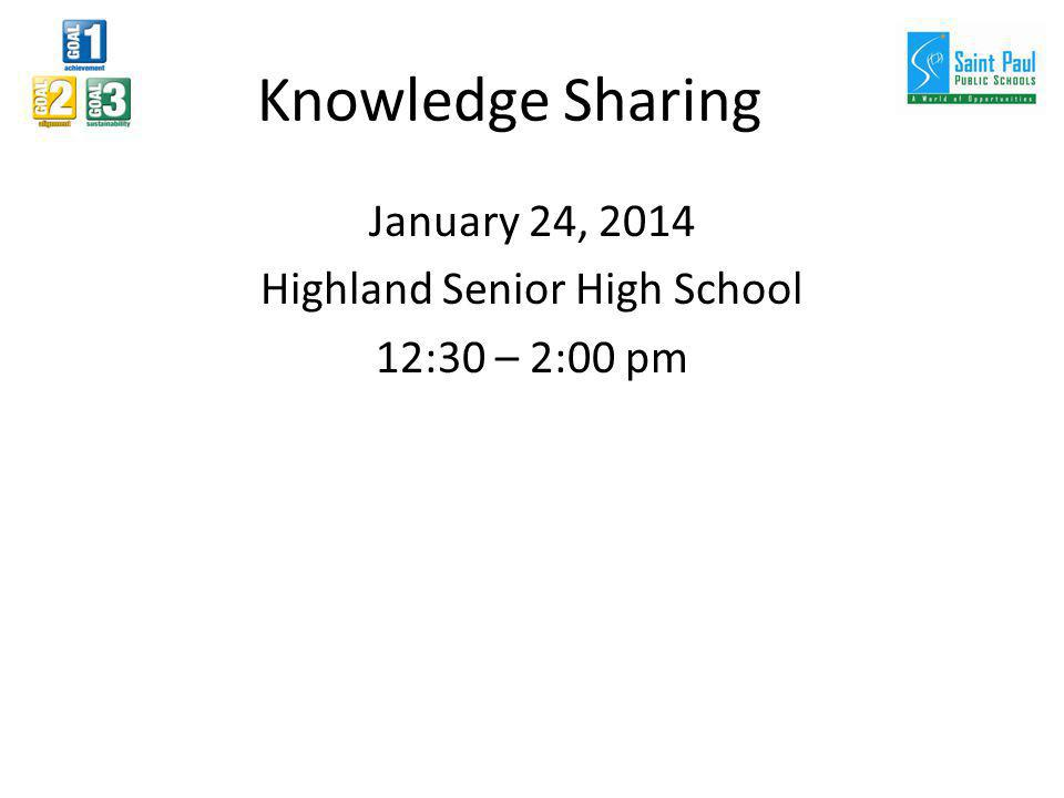 Knowledge Sharing January 24, 2014 Highland Senior High School 12:30 – 2:00 pm