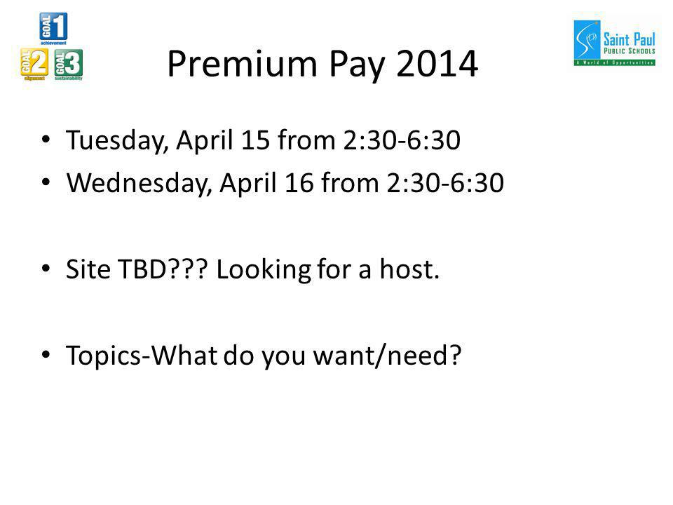 Premium Pay 2014 Tuesday, April 15 from 2:30-6:30 Wednesday, April 16 from 2:30-6:30 Site TBD??? Looking for a host. Topics-What do you want/need?