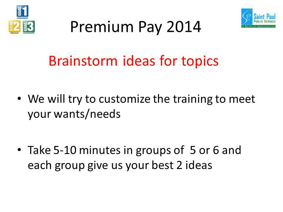 Premium Pay 2014 Brainstorm ideas for topics We will try to customize the training to meet your wants/needs Take 5-10 minutes in groups of 5 or 6 and each group give us your best 2 ideas