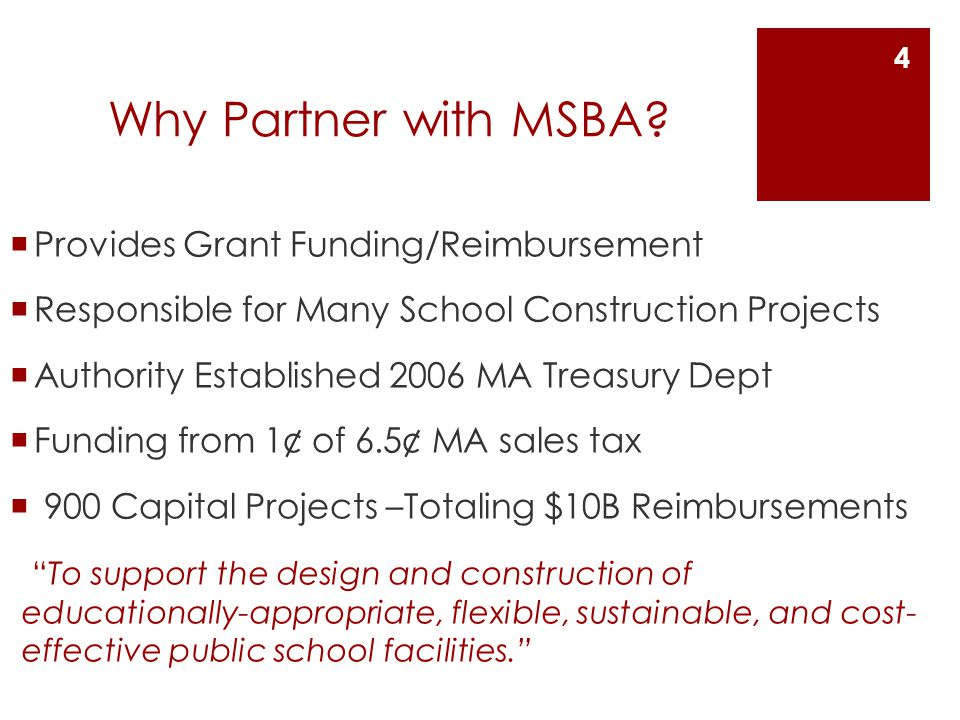 Why Partner with MSBA? Provides Grant Funding/Reimbursement Responsible for Many School Construction Projects Authority Established 2006 MA Treasury D