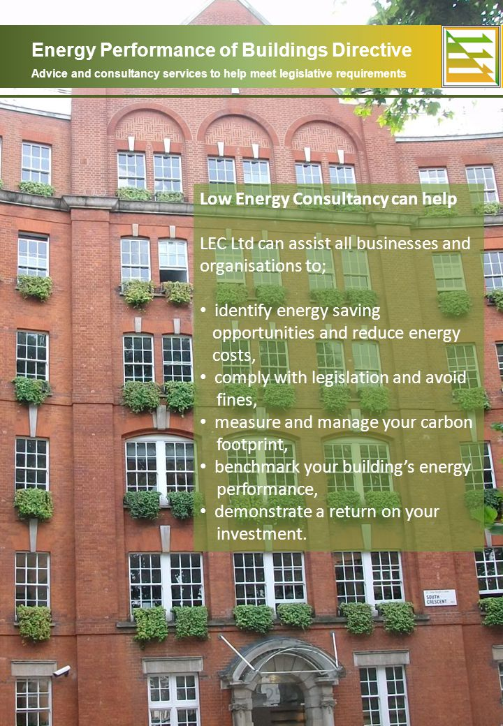 Energy Performance of Buildings Directive Advice and consultancy services to help meet legislative requirements Low Energy Consultancy can help LEC Ltd can assist all businesses and organisations to; identify energy saving opportunities and reduce energy costs, comply with legislation and avoid fines, measure and manage your carbon footprint, benchmark your buildings energy performance, demonstrate a return on your investment.