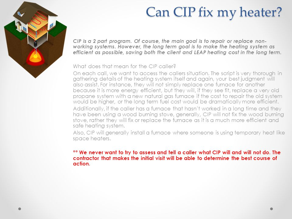 Can CIP fix my heater? CIP is a 2 part program. Of course, the main goal is to repair or replace non- working systems. However, the long term goal is
