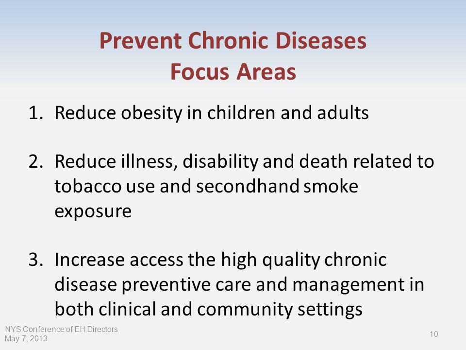 Prevent Chronic Diseases Focus Areas 1.Reduce obesity in children and adults 2.Reduce illness, disability and death related to tobacco use and secondhand smoke exposure 3.Increase access the high quality chronic disease preventive care and management in both clinical and community settings 10 NYS Conference of EH Directors May 7, 2013