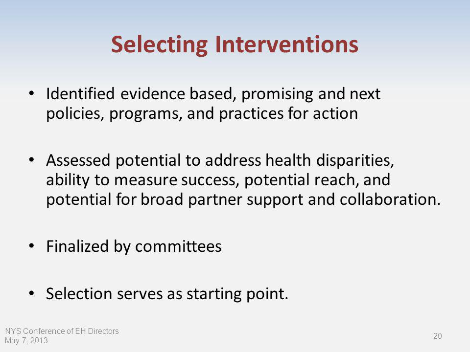 Selecting Interventions Identified evidence based, promising and next policies, programs, and practices for action Assessed potential to address health disparities, ability to measure success, potential reach, and potential for broad partner support and collaboration.