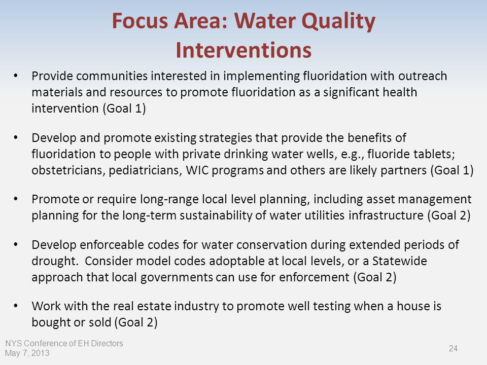 Focus Area: Water Quality Interventions Provide communities interested in implementing fluoridation with outreach materials and resources to promote fluoridation as a significant health intervention (Goal 1) Develop and promote existing strategies that provide the benefits of fluoridation to people with private drinking water wells, e.g., fluoride tablets; obstetricians, pediatricians, WIC programs and others are likely partners (Goal 1) Promote or require long-range local level planning, including asset management planning for the long-term sustainability of water utilities infrastructure (Goal 2) Develop enforceable codes for water conservation during extended periods of drought.