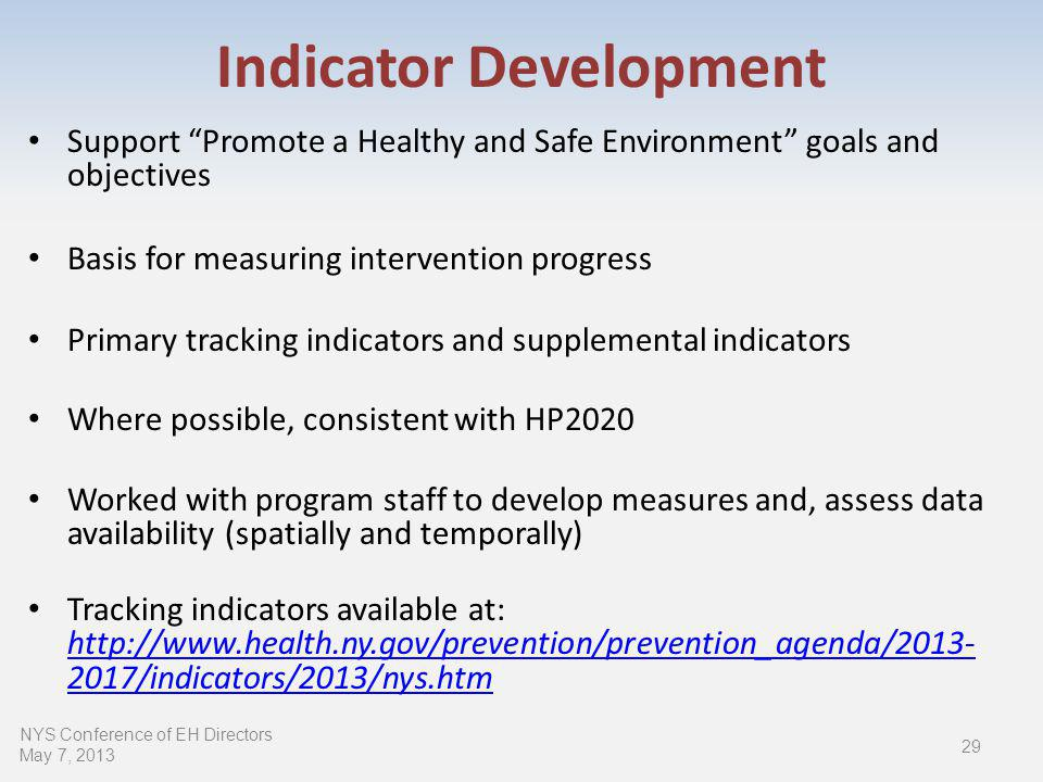 Indicator Development Support Promote a Healthy and Safe Environment goals and objectives Basis for measuring intervention progress Primary tracking indicators and supplemental indicators Where possible, consistent with HP2020 Worked with program staff to develop measures and, assess data availability (spatially and temporally) Tracking indicators available at: /indicators/2013/nys.htm /indicators/2013/nys.htm 29 NYS Conference of EH Directors May 7, 2013
