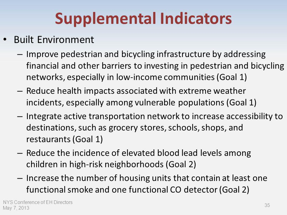 Built Environment – Improve pedestrian and bicycling infrastructure by addressing financial and other barriers to investing in pedestrian and bicycling networks, especially in low-income communities (Goal 1) – Reduce health impacts associated with extreme weather incidents, especially among vulnerable populations (Goal 1) – Integrate active transportation network to increase accessibility to destinations, such as grocery stores, schools, shops, and restaurants (Goal 1) – Reduce the incidence of elevated blood lead levels among children in high-risk neighborhoods (Goal 2) – Increase the number of housing units that contain at least one functional smoke and one functional CO detector (Goal 2) NYS Conference of EH Directors May 7, Supplemental Indicators