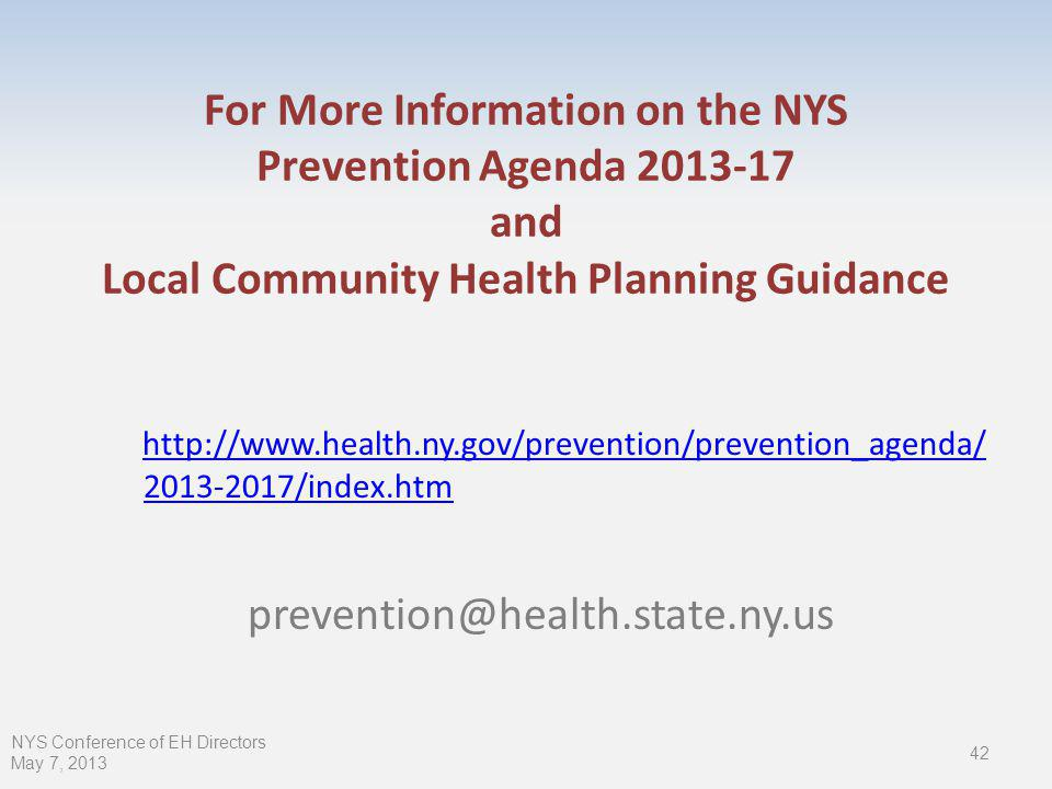 For More Information on the NYS Prevention Agenda and Local Community Health Planning Guidance /index.htm 42 NYS Conference of EH Directors May 7, 2013