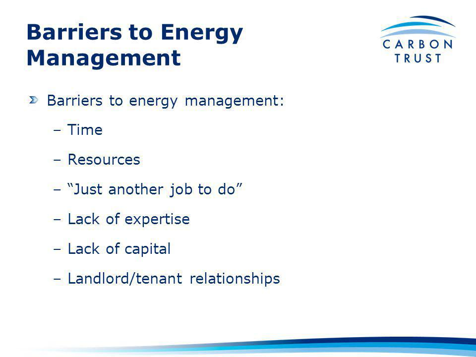 Barriers to Energy Management Barriers to energy management: –Time –Resources –Just another job to do –Lack of expertise –Lack of capital –Landlord/tenant relationships