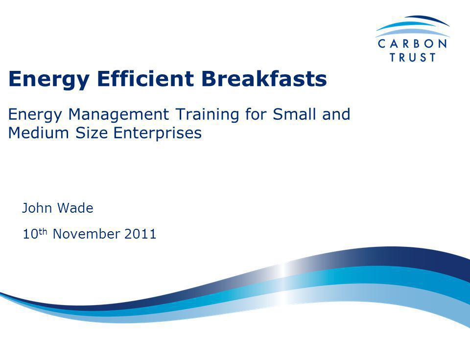Energy Efficient Breakfasts Energy Management Training for Small and Medium Size Enterprises John Wade 10 th November 2011