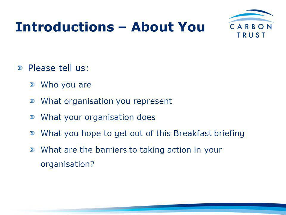 Introductions – About You Please tell us: Who you are What organisation you represent What your organisation does What you hope to get out of this Breakfast briefing What are the barriers to taking action in your organisation