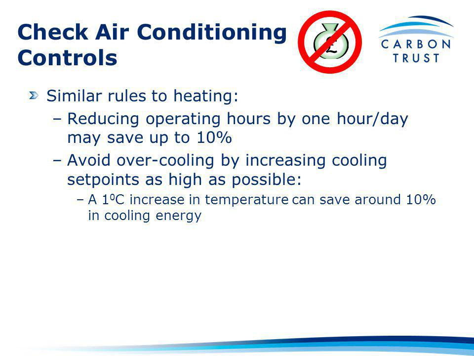 Check Air Conditioning Controls Similar rules to heating: –Reducing operating hours by one hour/day may save up to 10% –Avoid over-cooling by increasing cooling setpoints as high as possible: –A 1 0 C increase in temperature can save around 10% in cooling energy