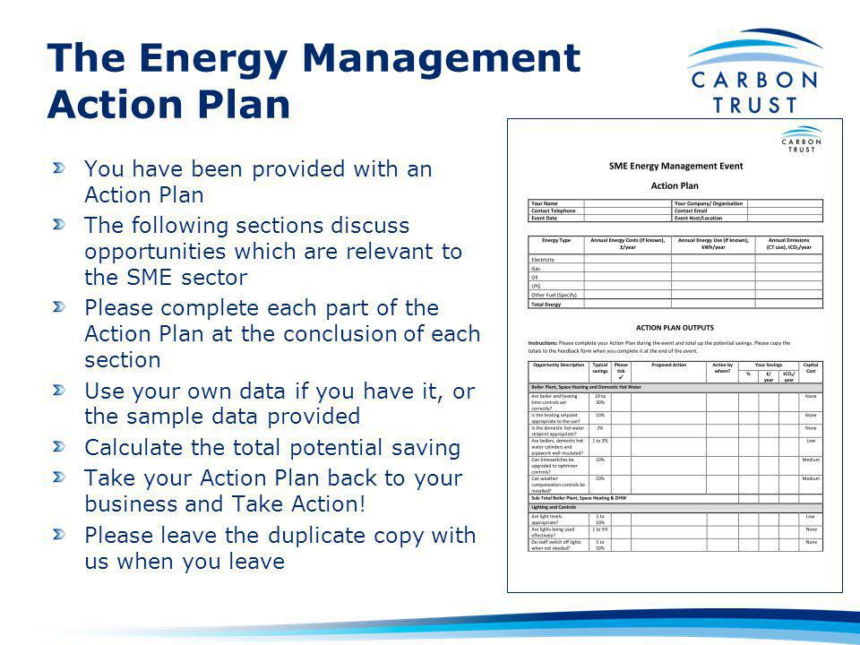 The Energy Management Action Plan You have been provided with an Action Plan The following sections discuss opportunities which are relevant to the SME sector Please complete each part of the Action Plan at the conclusion of each section Use your own data if you have it, or the sample data provided Calculate the total potential saving Take your Action Plan back to your business and Take Action.