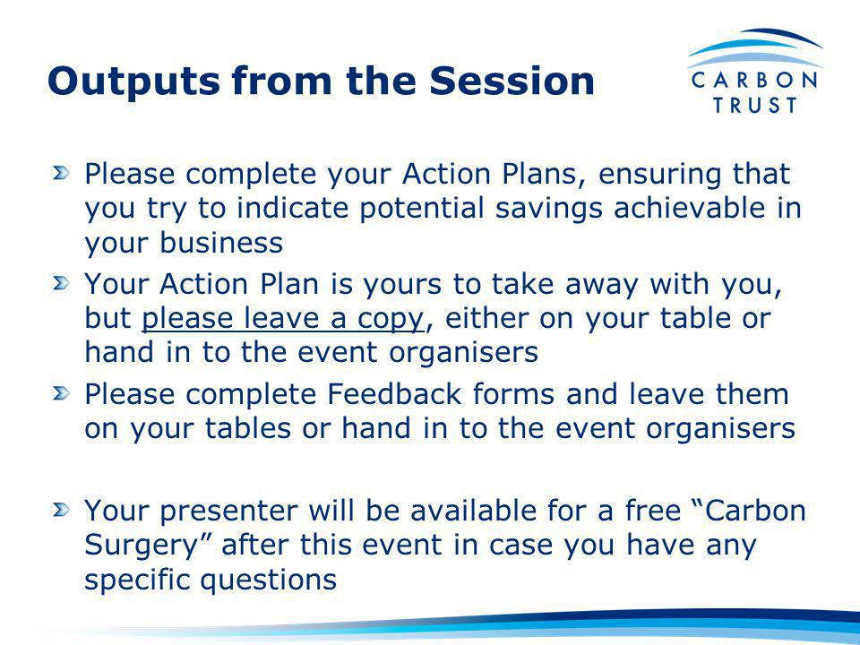 Outputs from the Session Please complete your Action Plans, ensuring that you try to indicate potential savings achievable in your business Your Action Plan is yours to take away with you, but please leave a copy, either on your table or hand in to the event organisers Please complete Feedback forms and leave them on your tables or hand in to the event organisers Your presenter will be available for a free Carbon Surgery after this event in case you have any specific questions