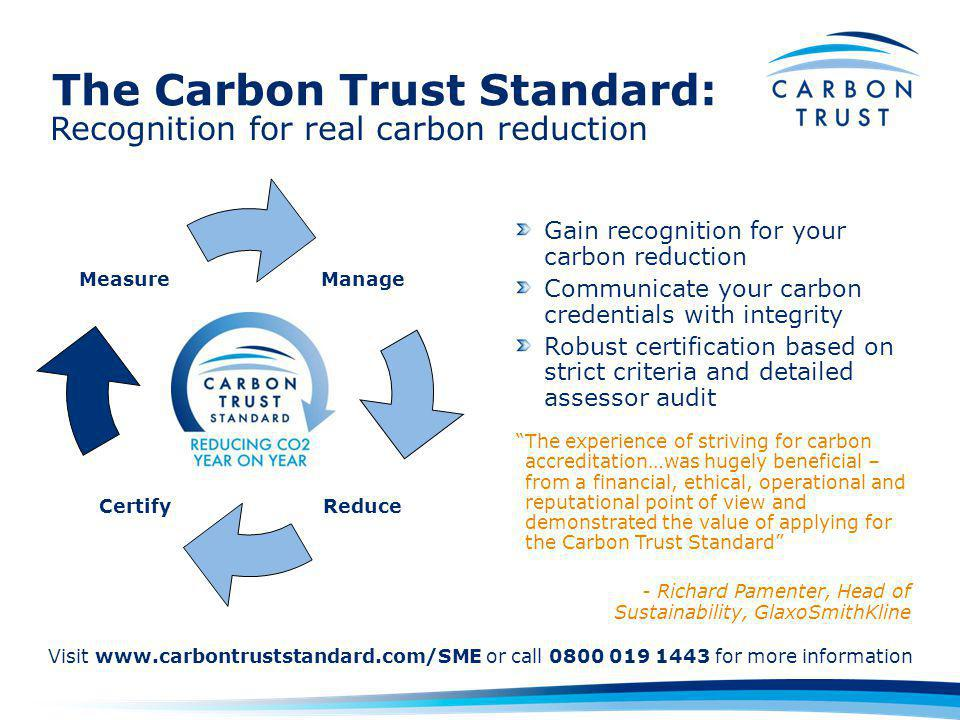 Recognition for real carbon reduction Gain recognition for your carbon reduction Communicate your carbon credentials with integrity Robust certification based on strict criteria and detailed assessor audit The experience of striving for carbon accreditation…was hugely beneficial – from a financial, ethical, operational and reputational point of view and demonstrated the value of applying for the Carbon Trust Standard - Richard Pamenter, Head of Sustainability, GlaxoSmithKline Certify Measure Manage Reduce Visit www.carbontruststandard.com/SME or call 0800 019 1443 for more information The Carbon Trust Standard: