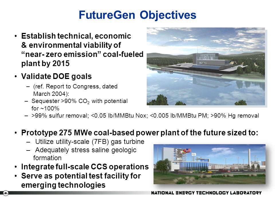 18 FutureGen Objectives Establish technical, economic & environmental viability of near- zero emission coal-fueled plant by 2015 Validate DOE goals –(ref.