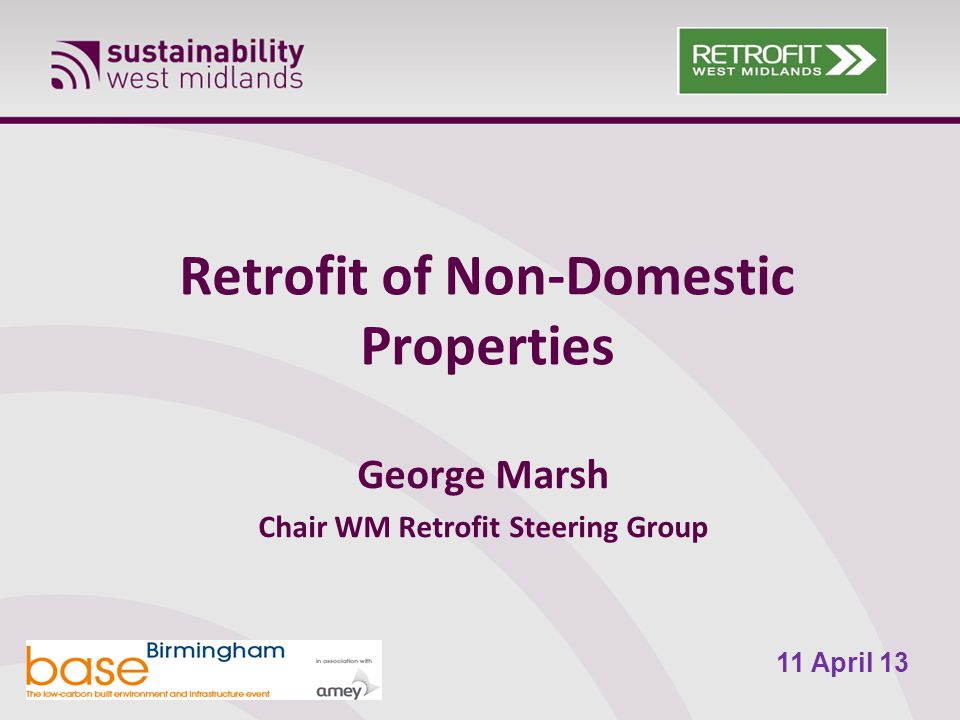 Retrofit of Non-Domestic Properties George Marsh Chair WM Retrofit Steering Group 11 April 13