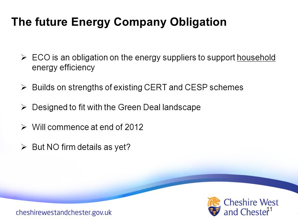 The future Energy Company Obligation 11 ECO is an obligation on the energy suppliers to support household energy efficiency Builds on strengths of existing CERT and CESP schemes Designed to fit with the Green Deal landscape Will commence at end of 2012 But NO firm details as yet